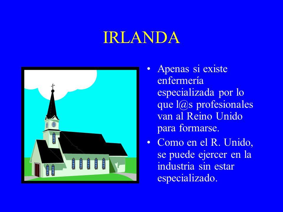 IRLANDA Apenas si existe enfermería especializada por lo que l@s profesionales van al Reino Unido para formarse. Como en el R. Unido, se puede ejercer