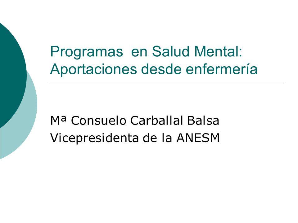 Programas en Salud Mental: Aportaciones desde enfermería Mª Consuelo Carballal Balsa Vicepresidenta de la ANESM