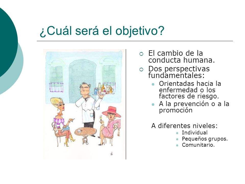¿Cuál será el objetivo? El cambio de la conducta humana. Dos perspectivas fundamentales: Orientadas hacia la enfermedad o los factores de riesgo. A la