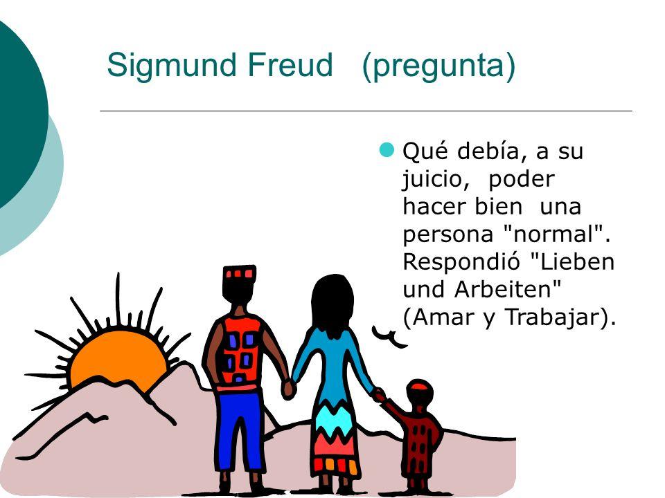 Sigmund Freud (pregunta) Qué debía, a su juicio, poder hacer bien una persona normal .