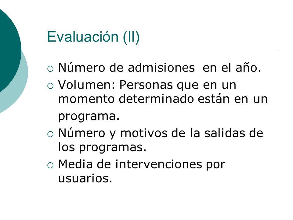 Evaluación (II) Número de admisiones en el año. Volumen: Personas que en un momento determinado están en un programa. Número y motivos de la salidas d