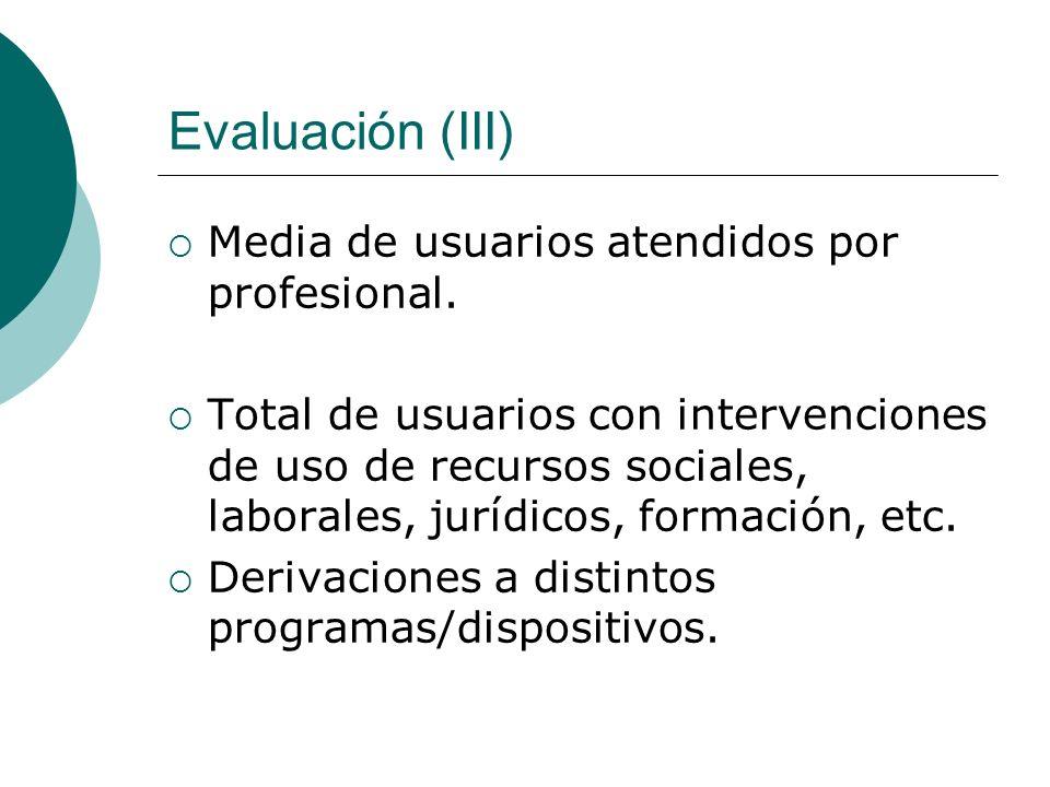 Evaluación (III) Media de usuarios atendidos por profesional. Total de usuarios con intervenciones de uso de recursos sociales, laborales, jurídicos,
