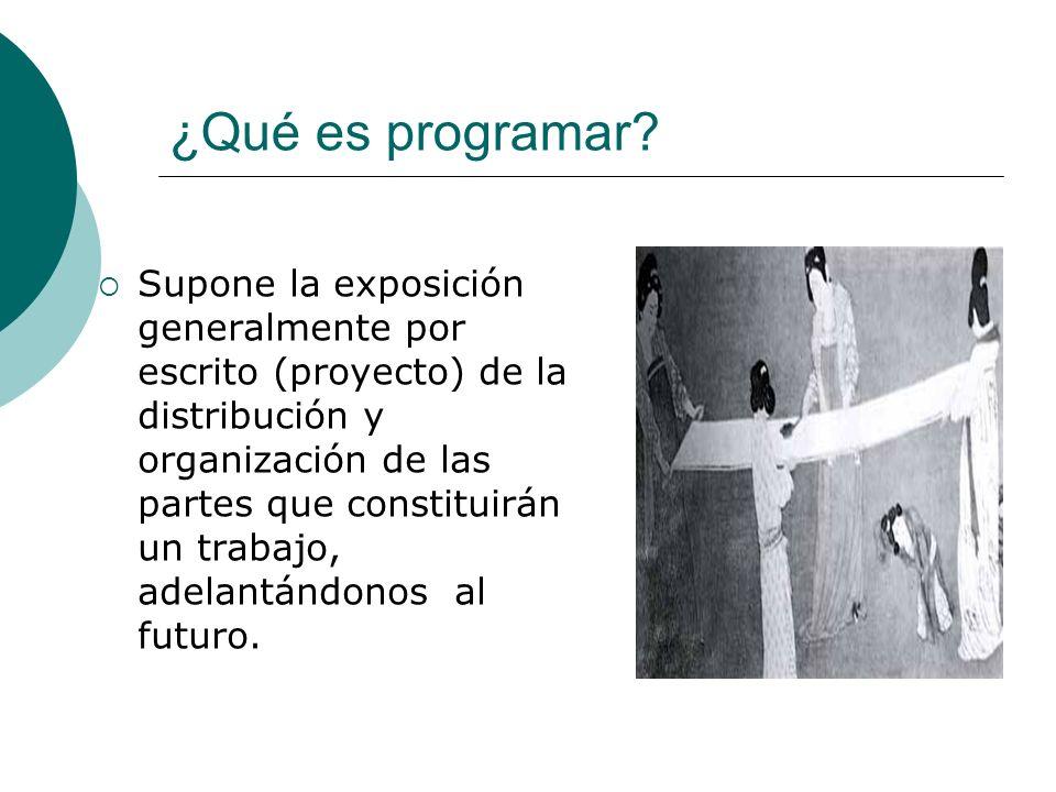 ¿Qué es programar? Supone la exposición generalmente por escrito (proyecto) de la distribución y organización de las partes que constituirán un trabaj