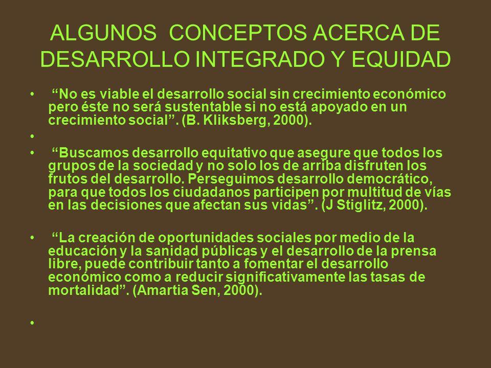 ALGUNOS CONCEPTOS ACERCA DE DESARROLLO INTEGRADO Y EQUIDAD No es viable el desarrollo social sin crecimiento económico pero éste no será sustentable s