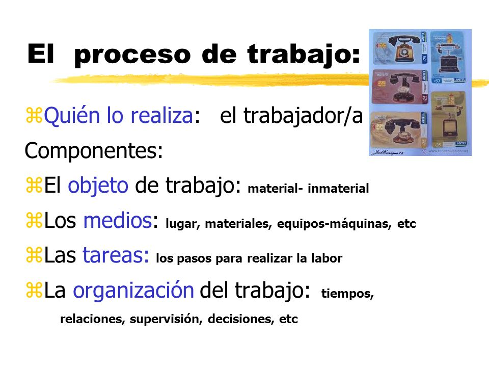 El proceso de trabajo: Quién lo realiza: el trabajador/a Componentes: El objeto de trabajo: material- inmaterial Los medios: lugar, materiales, equipos-máquinas, etc Las tareas: los pasos para realizar la labor La organización del trabajo: tiempos, relaciones, supervisión, decisiones, etc