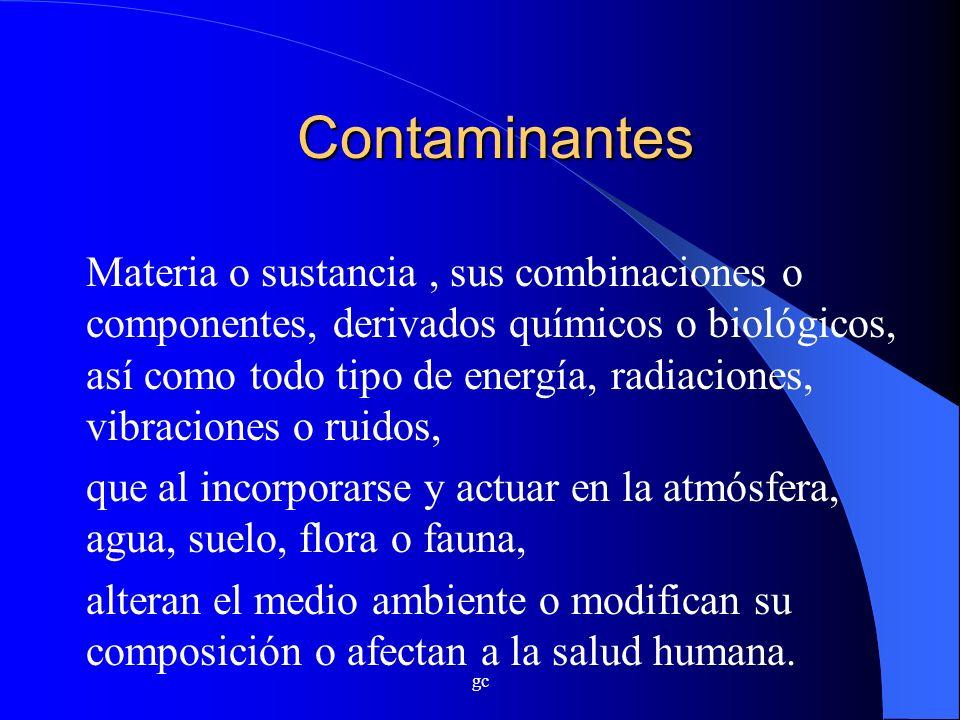 gc Contaminantes Materia o sustancia, sus combinaciones o componentes, derivados químicos o biológicos, así como todo tipo de energía, radiaciones, vi