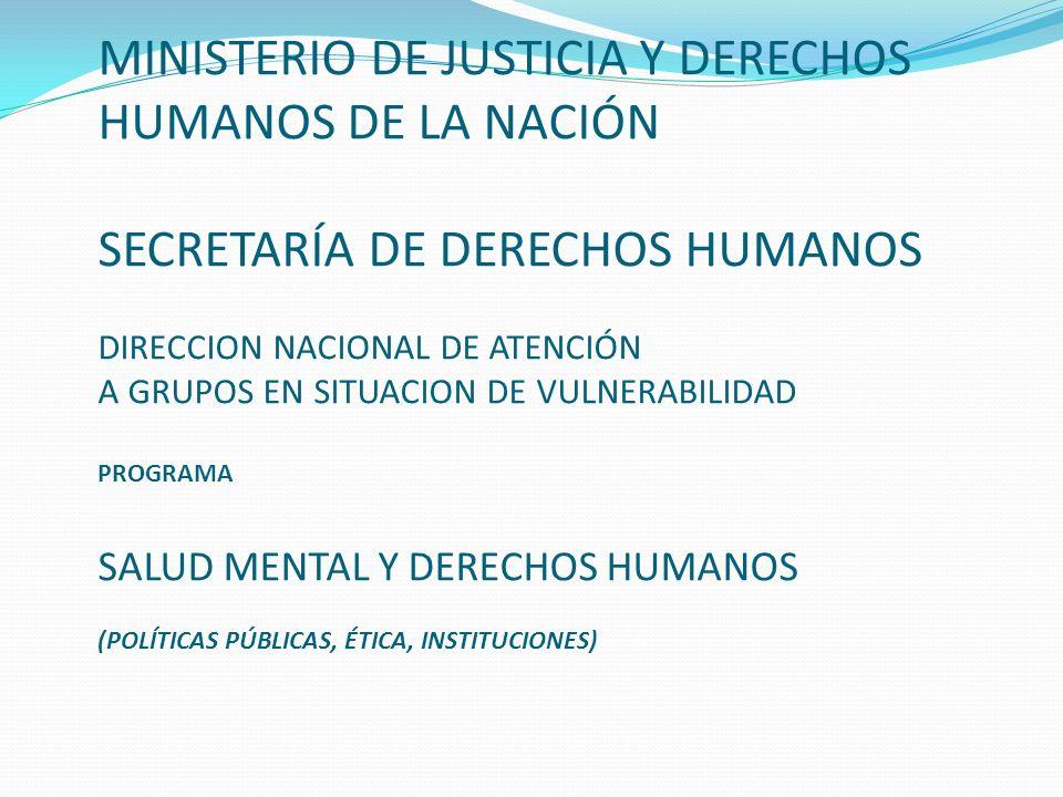 MINISTERIO DE JUSTICIA Y DERECHOS HUMANOS DE LA NACIÓN SECRETARÍA DE DERECHOS HUMANOS DIRECCION NACIONAL DE ATENCIÓN A GRUPOS EN SITUACION DE VULNERABILIDAD PROGRAMA SALUD MENTAL Y DERECHOS HUMANOS (POLÍTICAS PÚBLICAS, ÉTICA, INSTITUCIONES)