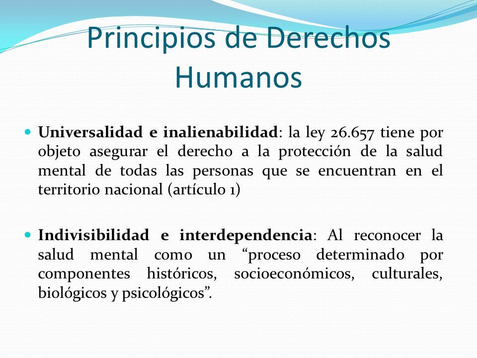 Principios de Derechos Humanos Universalidad e inalienabilidad: la ley 26.657 tiene por objeto asegurar el derecho a la protección de la salud mental de todas las personas que se encuentran en el territorio nacional (artículo 1) Indivisibilidad e interdependencia: Al reconocer la salud mental como un proceso determinado por componentes históricos, socioeconómicos, culturales, biológicos y psicológicos.