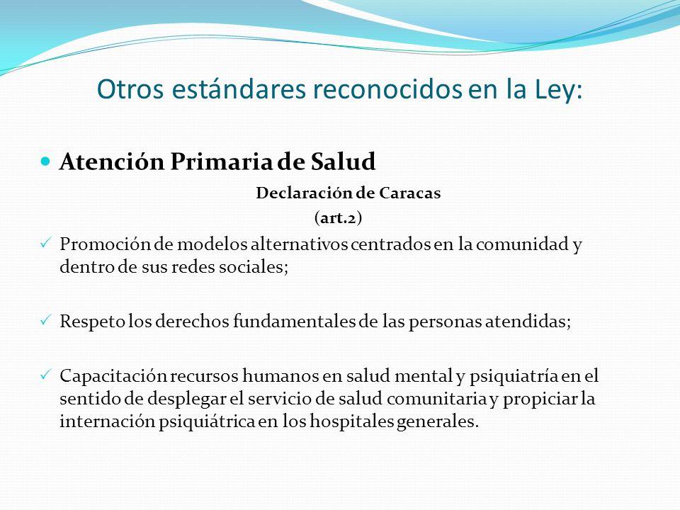 Otros estándares reconocidos en la Ley: Atención Primaria de Salud Declaración de Caracas (art.2) Promoción de modelos alternativos centrados en la comunidad y dentro de sus redes sociales; Respeto los derechos fundamentales de las personas atendidas; Capacitación recursos humanos en salud mental y psiquiatría en el sentido de desplegar el servicio de salud comunitaria y propiciar la internación psiquiátrica en los hospitales generales.