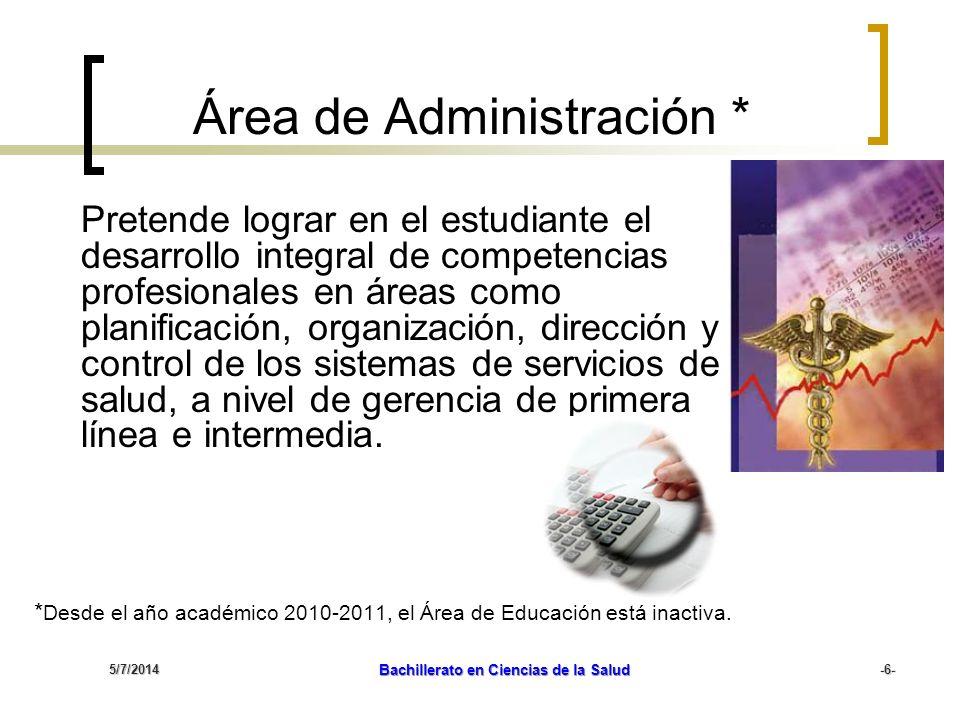 5/7/2014 Bachillerato en Ciencias de la Salud -6- Área de Administración * Pretende lograr en el estudiante el desarrollo integral de competencias pro