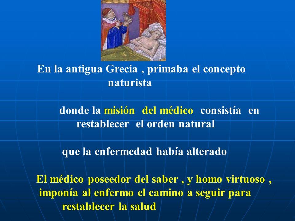 En la antigua Grecia, primaba el concepto naturista donde la misión del médico consistía en restablecer el orden natural que la enfermedad había alterado El médico poseedor del saber, y homo virtuoso, imponía al enfermo el camino a seguir para restablecer la salud