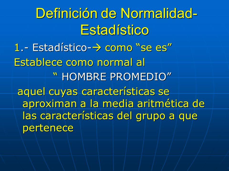 Definición de Normalidad- Estadístico Definición de Normalidad- Estadístico 1.- Estadístico- como se es Establece como normal al HOMBRE PROMEDIO HOMBRE PROMEDIO aquel cuyas características se aproximan a la media aritmética de las características del grupo a que pertenece aquel cuyas características se aproximan a la media aritmética de las características del grupo a que pertenece