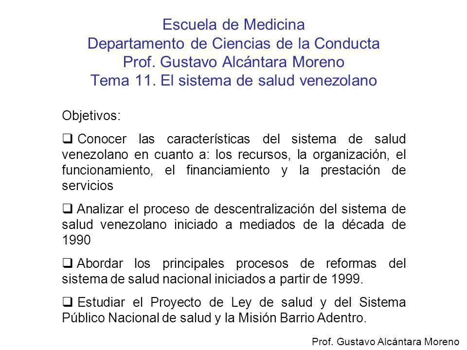 Escuela de Medicina Departamento de Ciencias de la Conducta Prof. Gustavo Alcántara Moreno Tema 11. El sistema de salud venezolano Objetivos: Conocer