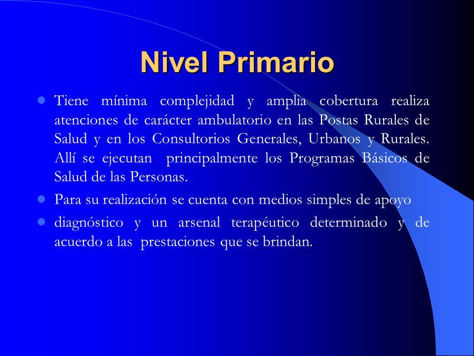 Nivel Primario Tiene mínima complejidad y amplia cobertura realiza atenciones de carácter ambulatorio en las Postas Rurales de Salud y en los Consulto