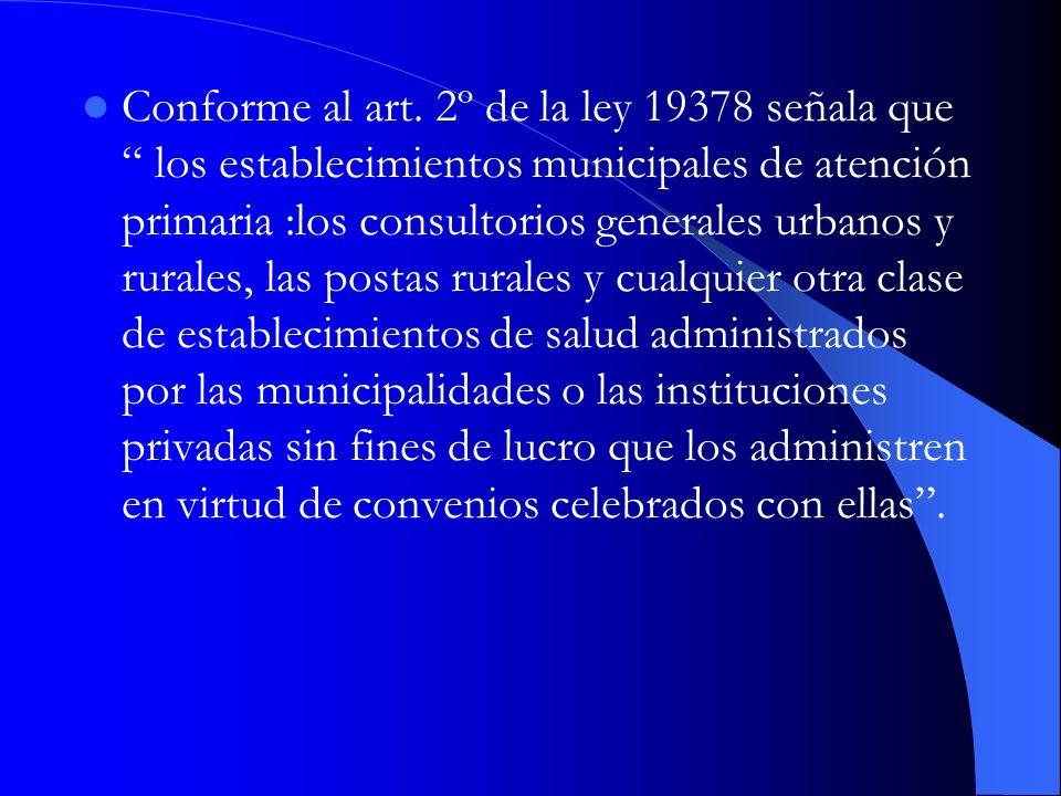 Conforme al art. 2º de la ley 19378 señala que los establecimientos municipales de atención primaria :los consultorios generales urbanos y rurales, la