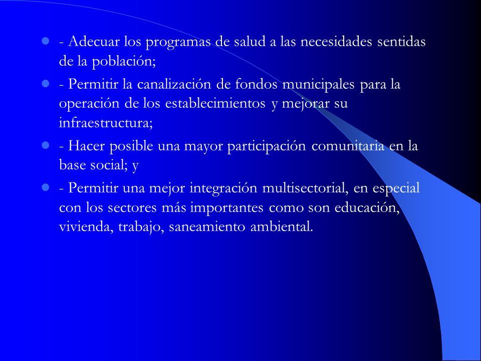 - Adecuar los programas de salud a las necesidades sentidas de la población; - Permitir la canalización de fondos municipales para la operación de los
