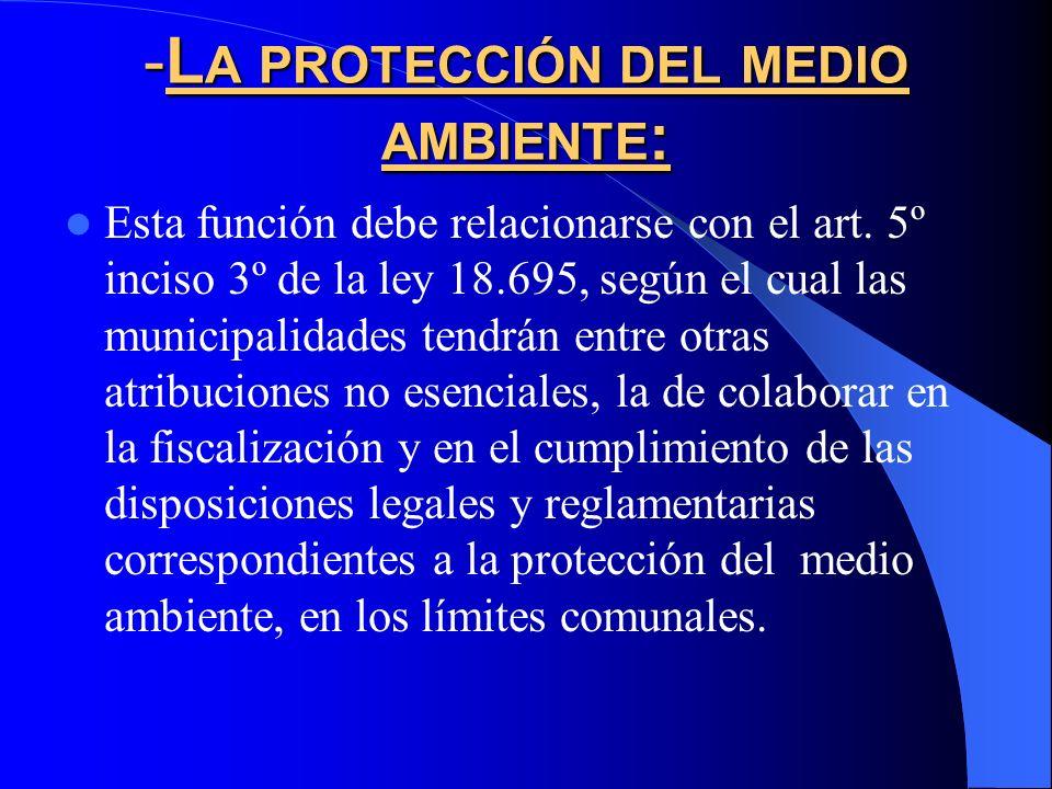 -L A PROTECCIÓN DEL MEDIO AMBIENTE : Esta función debe relacionarse con el art. 5º inciso 3º de la ley 18.695, según el cual las municipalidades tendr