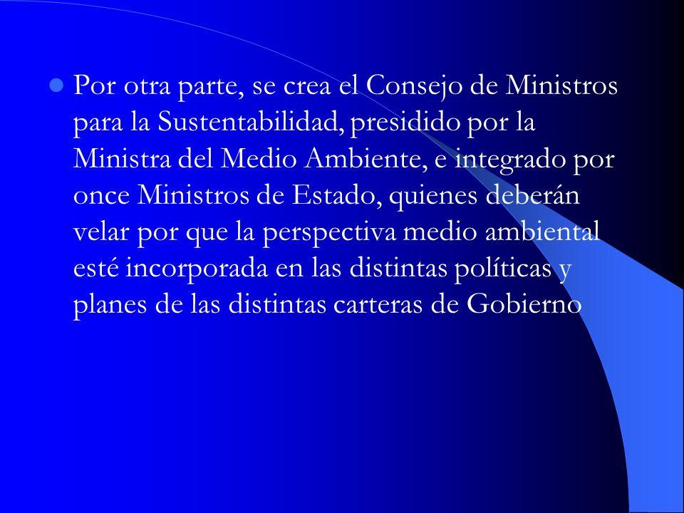 Por otra parte, se crea el Consejo de Ministros para la Sustentabilidad, presidido por la Ministra del Medio Ambiente, e integrado por once Ministros