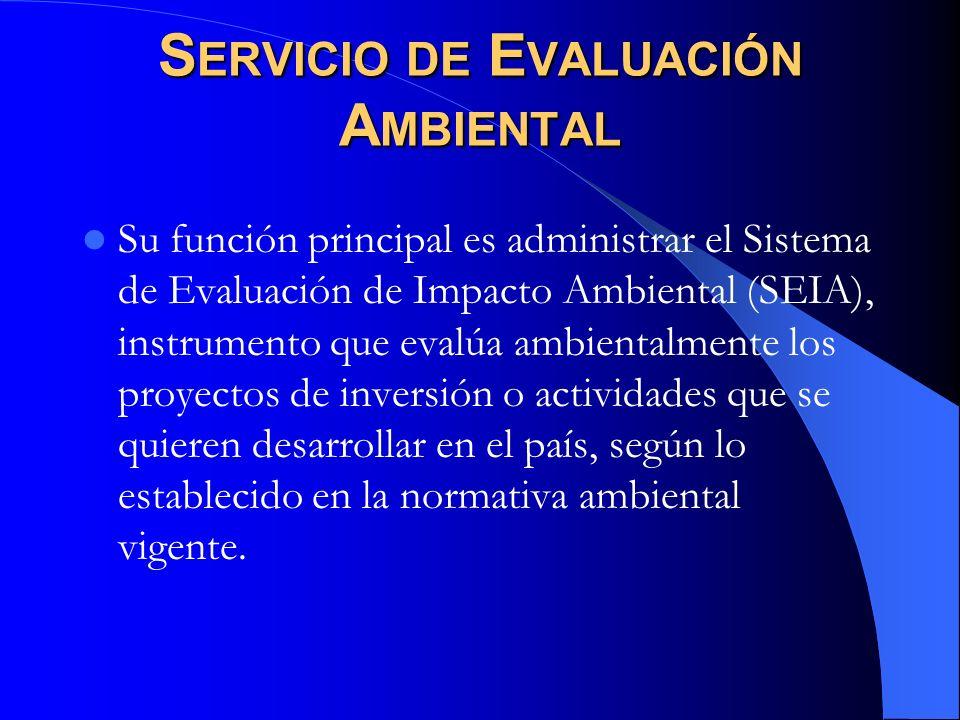 S ERVICIO DE E VALUACIÓN A MBIENTAL Su función principal es administrar el Sistema de Evaluación de Impacto Ambiental (SEIA), instrumento que evalúa a