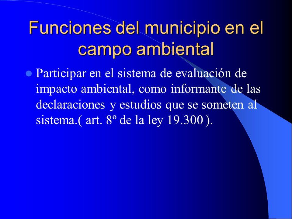 Funciones del municipio en el campo ambiental Participar en el sistema de evaluación de impacto ambiental, como informante de las declaraciones y estu