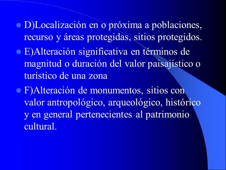 D)Localización en o próxima a poblaciones, recurso y áreas protegidas, sitios protegidos. E)Alteración significativa en términos de magnitud o duració