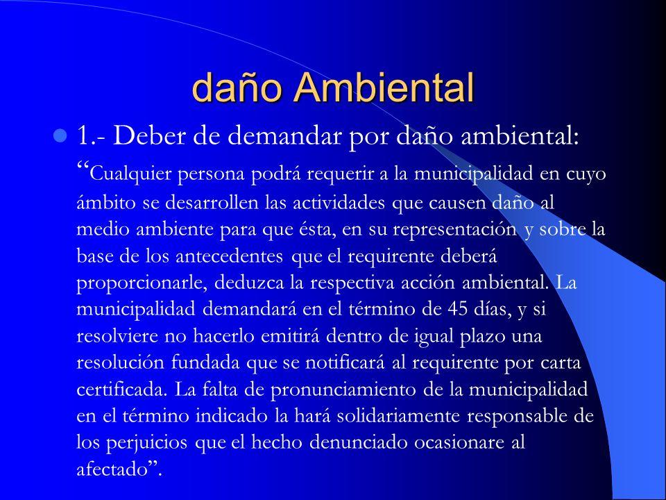 daño Ambiental 1.- Deber de demandar por daño ambiental: Cualquier persona podrá requerir a la municipalidad en cuyo ámbito se desarrollen las activid