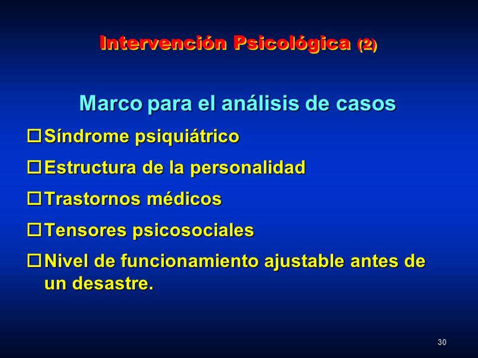 30 Intervención Psicológica (2) Marco para el análisis de casos oSíndrome psiquiátrico oEstructura de la personalidad oTrastornos médicos oTensores ps
