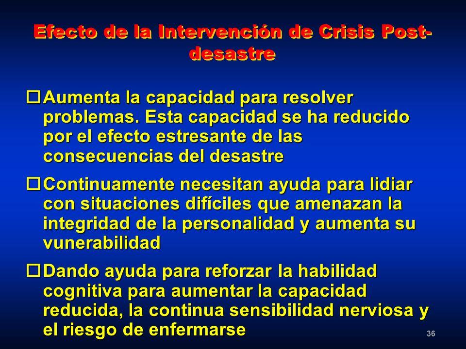 36 Efecto de la Intervención de Crisis Post- desastre oAumenta la capacidad para resolver problemas. Esta capacidad se ha reducido por el efecto estre