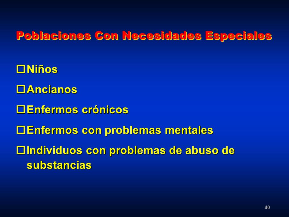 40 Poblaciones Con Necesidades Especiales oNiños oAncianos oEnfermos crónicos oEnfermos con problemas mentales oIndividuos con problemas de abuso de s
