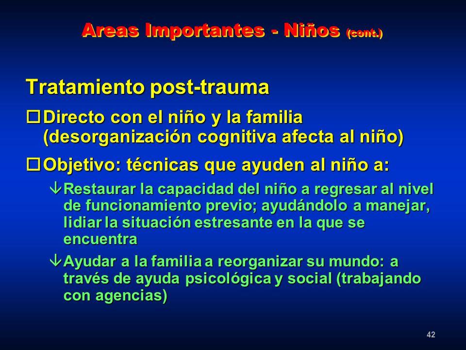 42 Areas Importantes - Niños (cont.) Tratamiento post-trauma oDirecto con el niño y la familia (desorganización cognitiva afecta al niño) oObjetivo: t