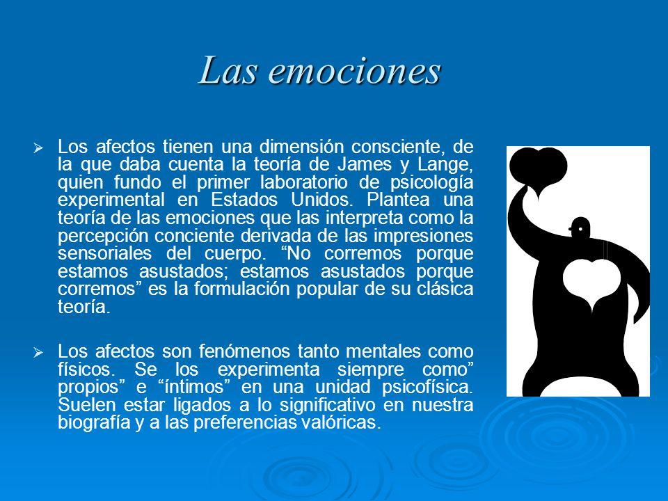 Las emociones Los afectos tienen una dimensión consciente, de la que daba cuenta la teoría de James y Lange, quien fundo el primer laboratorio de psic