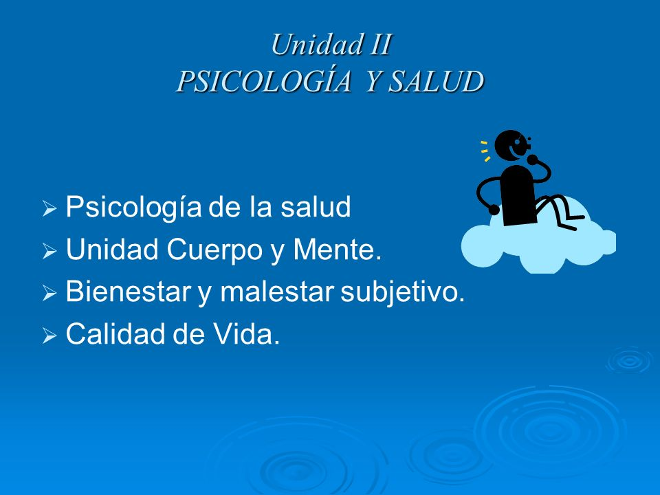 Unidad II PSICOLOGÍA Y SALUD Psicología de la salud Unidad Cuerpo y Mente. Bienestar y malestar subjetivo. Calidad de Vida.