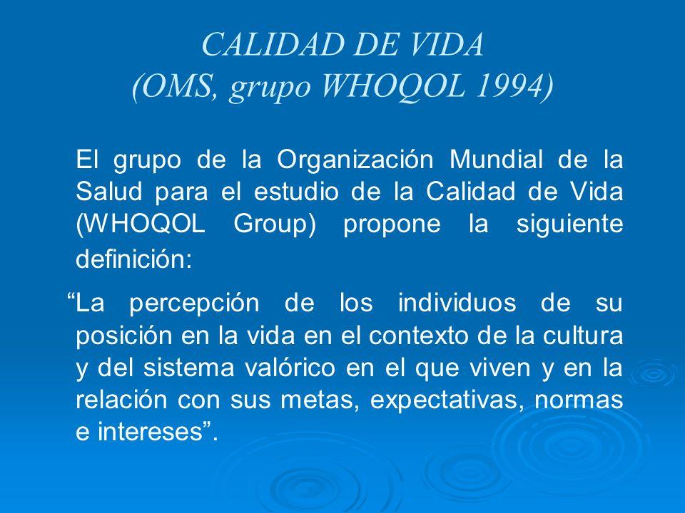 CALIDAD DE VIDA (OMS, grupo WHOQOL 1994) El grupo de la Organización Mundial de la Salud para el estudio de la Calidad de Vida (WHOQOL Group) propone