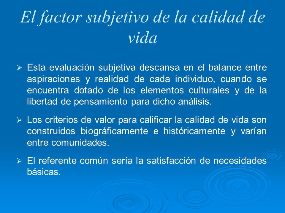 El factor subjetivo de la calidad de vida Esta evaluación subjetiva descansa en el balance entre aspiraciones y realidad de cada individuo, cuando se
