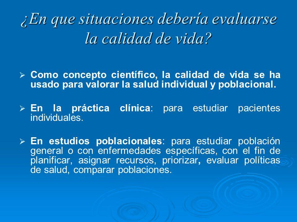 ¿En que situaciones debería evaluarse la calidad de vida? Como concepto científico, la calidad de vida se ha usado para valorar la salud individual y