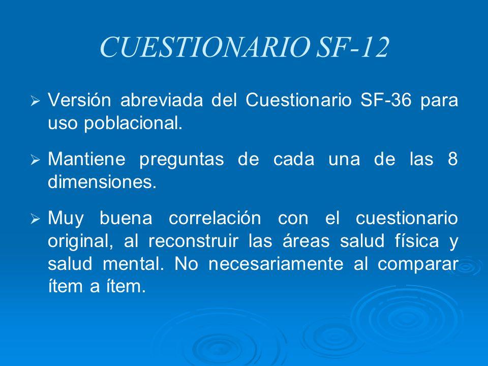 CUESTIONARIO SF-12 Versión abreviada del Cuestionario SF-36 para uso poblacional. Mantiene preguntas de cada una de las 8 dimensiones. Muy buena corre