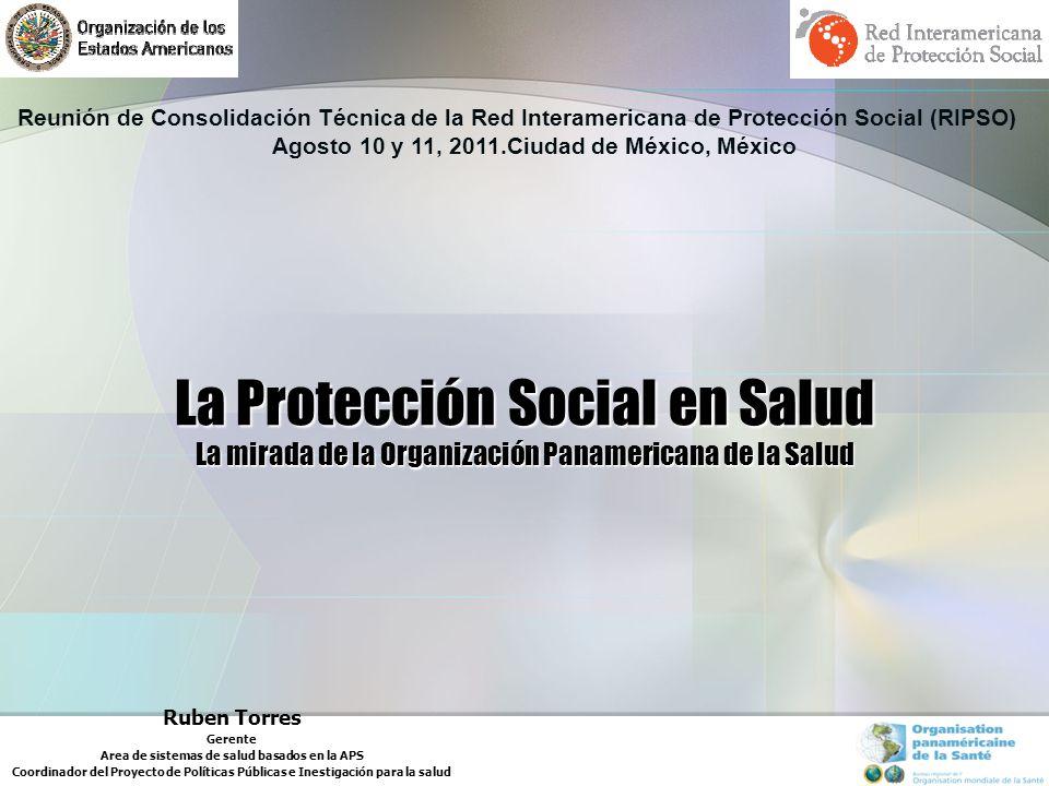 La Protección Social en Salud La mirada de la Organización Panamericana de la Salud Ruben Torres Gerente Area de sistemas de salud basados en la APS Coordinador del Proyecto de Políticas Públicas e Inestigación para la salud Reunión de Consolidación Técnica de la Red Interamericana de Protección Social (RIPSO) Agosto 10 y 11, 2011.Ciudad de México, México