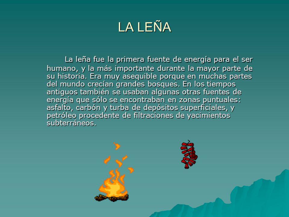 LA LEÑA La leña fue la primera fuente de energía para el ser humano, y la más importante durante la mayor parte de su historia. Era muy asequible porq
