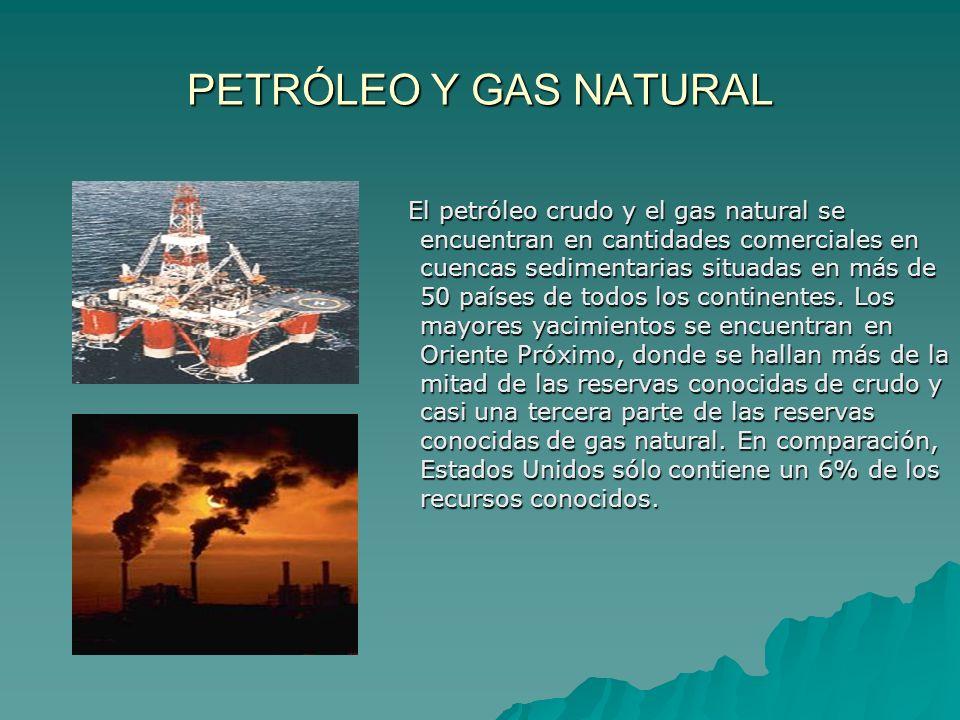PETRÓLEO Y GAS NATURAL El petróleo crudo y el gas natural se encuentran en cantidades comerciales en cuencas sedimentarias situadas en más de 50 paíse