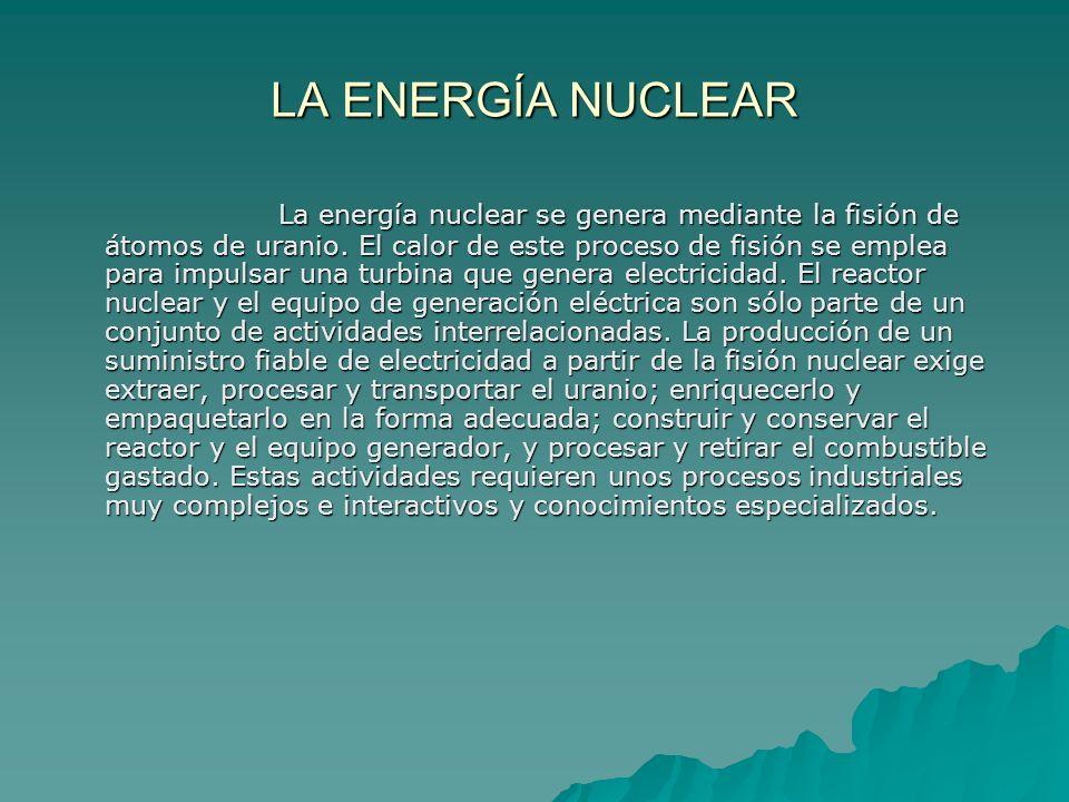 LA ENERGÍA NUCLEAR La energía nuclear se genera mediante la fisión de átomos de uranio. El calor de este proceso de fisión se emplea para impulsar una