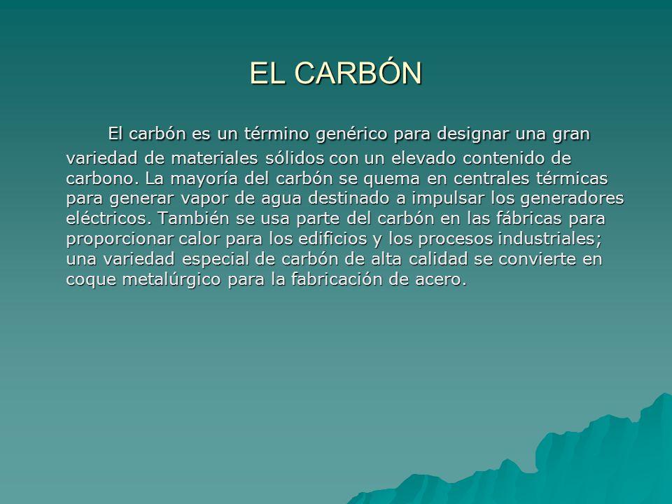 EL CARBÓN El carbón es un término genérico para designar una gran variedad de materiales sólidos con un elevado contenido de carbono. La mayoría del c