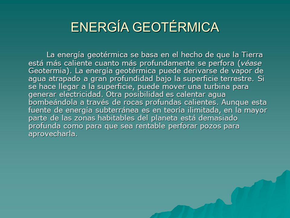 ENERGÍA GEOTÉRMICA La energía geotérmica se basa en el hecho de que la Tierra está más caliente cuanto más profundamente se perfora (véase Geotermia).