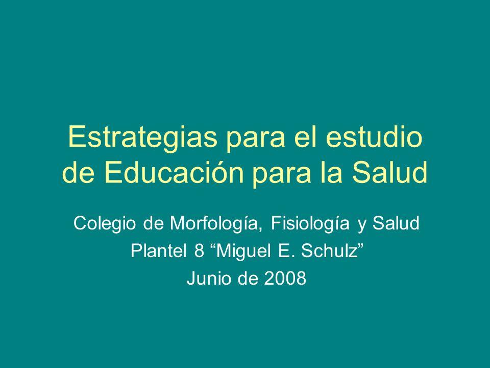 Estrategias para el estudio de Educación para la Salud Colegio de Morfología, Fisiología y Salud Plantel 8 Miguel E. Schulz Junio de 2008