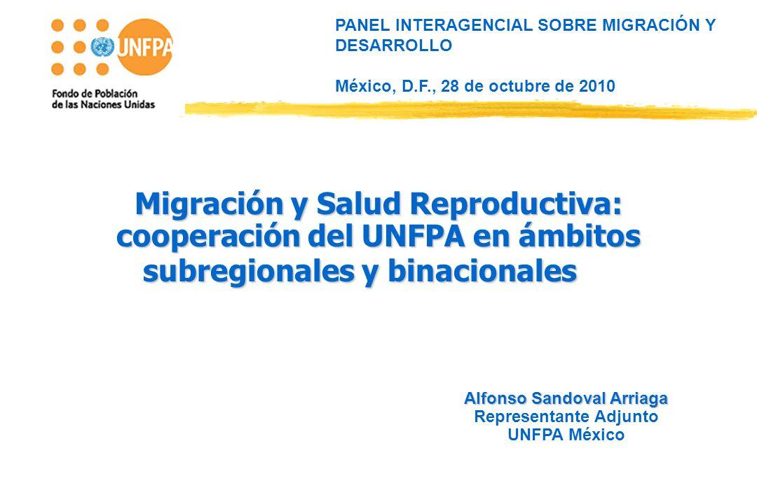 PANEL INTERAGENCIAL SOBRE MIGRACIÓN Y DESARROLLO México, D.F., 28 de octubre de 2010 Alfonso Sandoval Arriaga Representante Adjunto UNFPA México Migración y Salud Reproductiva: cooperación del UNFPA en ámbitos subregionales y binacionales Migración y Salud Reproductiva: cooperación del UNFPA en ámbitos subregionales y binacionales