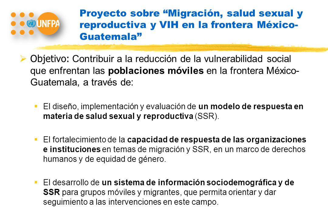 Proyecto sobre Migración, salud sexual y reproductiva y VIH en la frontera México- Guatemala Objetivo: Contribuir a la reducción de la vulnerabilidad social que enfrentan las poblaciones móviles en la frontera México- Guatemala, a través de: El diseño, implementación y evaluación de un modelo de respuesta en materia de salud sexual y reproductiva (SSR).