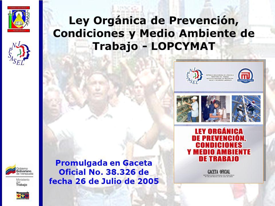 Ley Orgánica de Prevención, Condiciones y Medio Ambiente de Trabajo - LOPCYMAT Promulgada en Gaceta Oficial No. 38.326 de fecha 26 de Julio de 2005