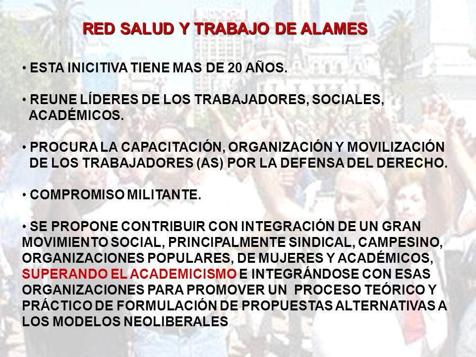 RED SALUD Y TRABAJO DE ALAMES ESTA INICITIVA TIENE MAS DE 20 AÑOS. REUNE LÍDERES DE LOS TRABAJADORES, SOCIALES, ACADÉMICOS. PROCURA LA CAPACITACIÓN, O