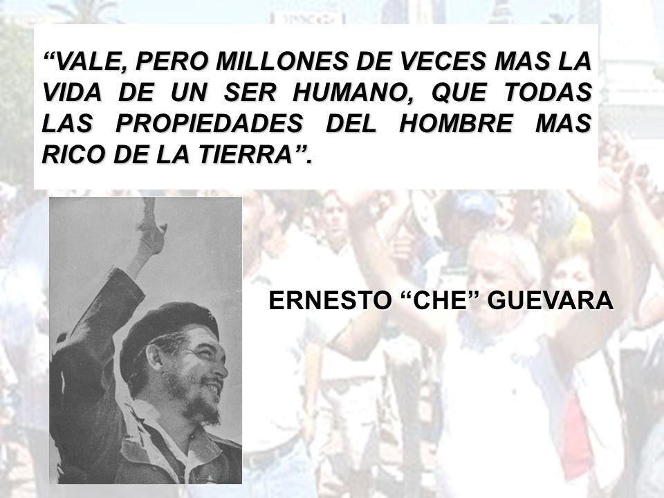 ERNESTO CHE GUEVARA VALE, PERO MILLONES DE VECES MAS LA VIDA DE UN SER HUMANO, QUE TODAS LAS PROPIEDADES DEL HOMBRE MAS RICO DE LA TIERRA.