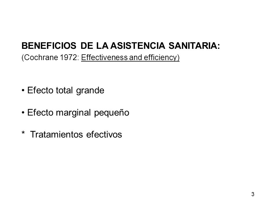 BENEFICIOS DE LA ASISTENCIA SANITARIA: (Cochrane 1972: Effectiveness and efficiency) Efecto total grande Efecto marginal pequeño * Tratamientos efecti