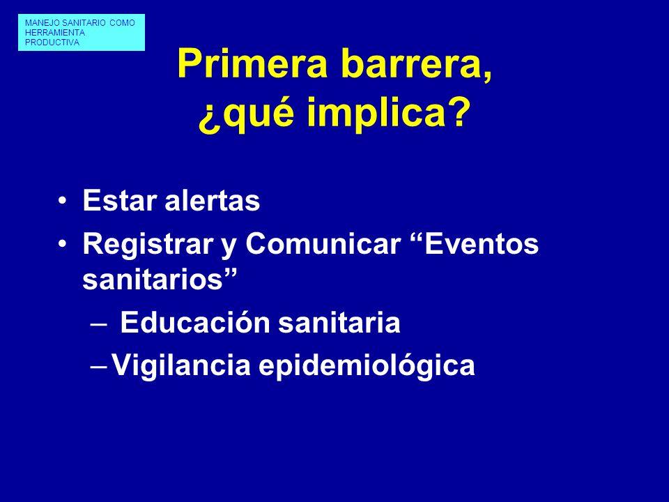 Primera barrera, ¿qué implica? Estar alertas Registrar y Comunicar Eventos sanitarios – Educación sanitaria –Vigilancia epidemiológica MANEJO SANITARI